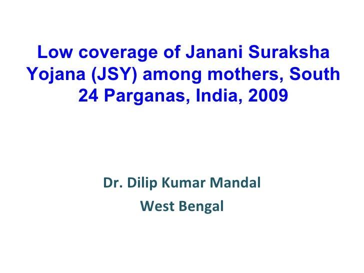 Low coverage of Janani Suraksha Yojana (JSY) among mothers, South 24 Parganas, India, 2009 Dr. Dilip Kumar Mandal West Ben...