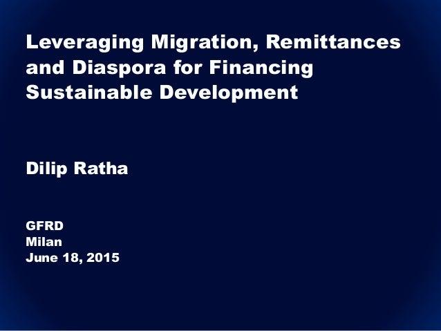 Leveraging Migration, Remittances and Diaspora for Financing Sustainable Development Dilip Ratha GFRD Milan June 18, 2015