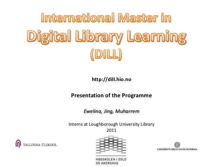 http://dill.hio.no Presentation of the Programme       Ewelina, Jing, MuharremInterns at Loughborough University Library  ...