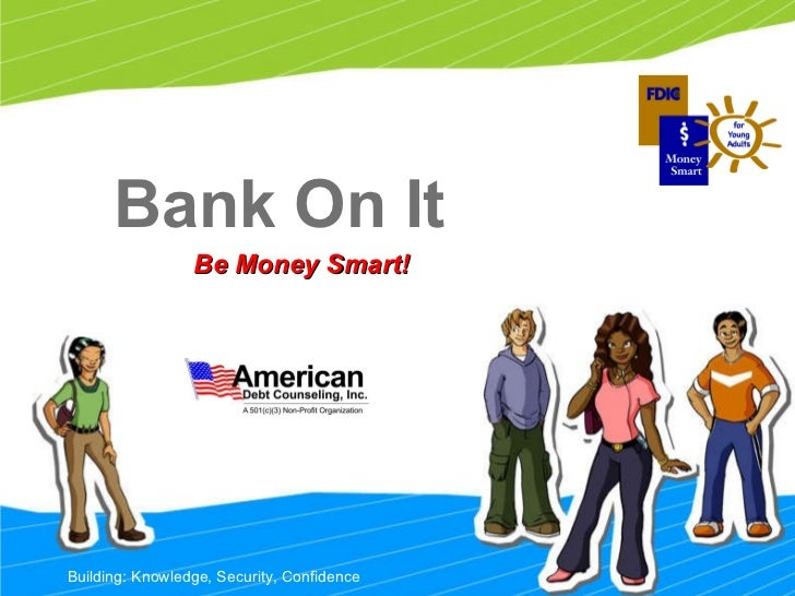 Bank On It Be Money Smart! Building: Knowledge, Security, Confidence