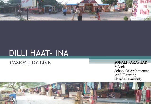 DILLI HAAT- INA CASE STUDY-LIVE SONALI PARASHAR B.Arch School Of Architecture And Planning Sharda University