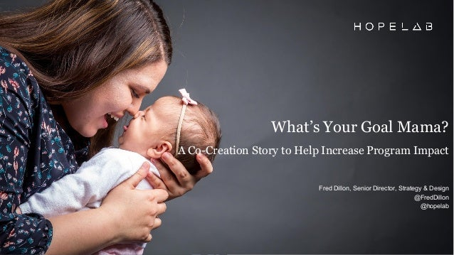 What's Your Goal Mama? A Co-Creation Story to Help Increase Program Impact Fred Dillon, Senior Director, Strategy & Design...