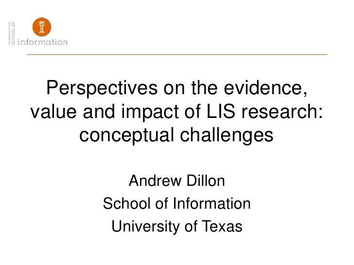 Perspectives on the evidence, value and impact of LIS research: conceptual challenges<br />Andrew Dillon<br />School of In...