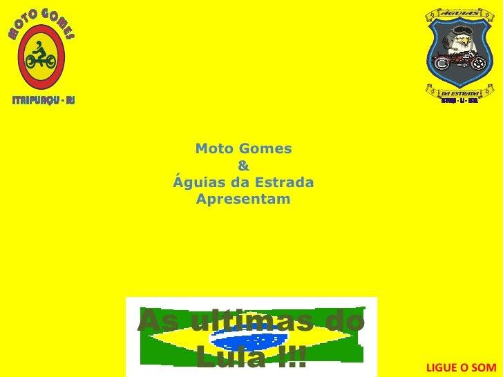 Moto Gomes & Águias da Estrada Apresentam As ultimas do Lula !!! LIGUE O SOM