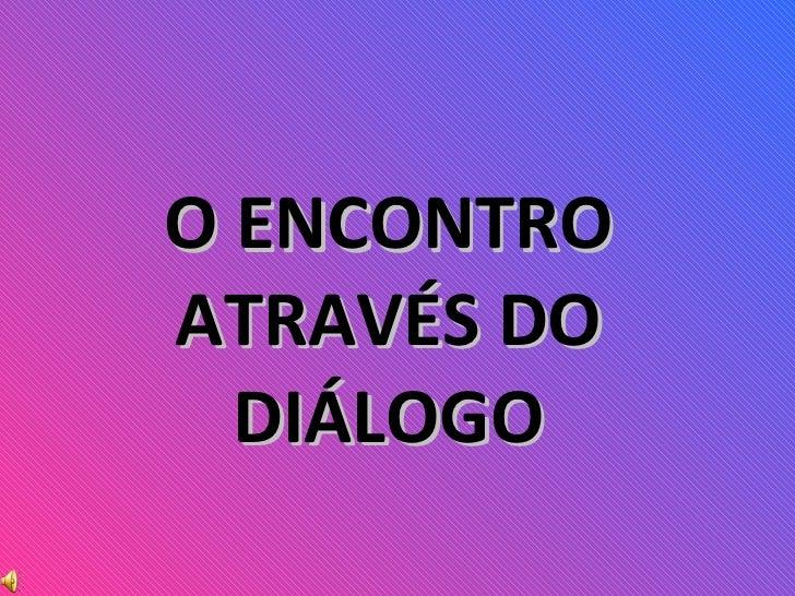 O ENCONTRO ATRAVÉS DO DIÁLOGO