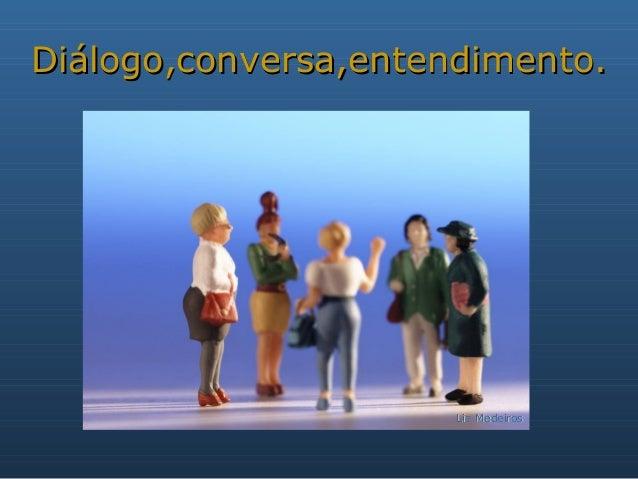 Diálogo,conversa,entendimento.  Lia Medeiros