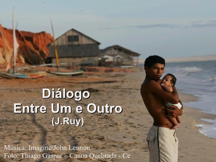 Música: Imagine/John Lennon Foto: Thiago Gaspar – Canoa Quebrada - Ce Diálogo  Entre Um e Outro (J.Ruy)