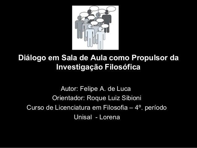Diálogo em Sala de Aula como Propulsor da Investigação Filosófica Autor: Felipe A. de Luca Orientador: Roque Luiz Sibioni ...