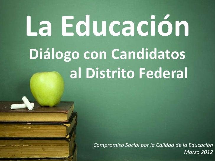 La EducaciónDiálogo con Candidatos      al Distrito Federal          Compromiso Social por la Calidad de la Educación     ...