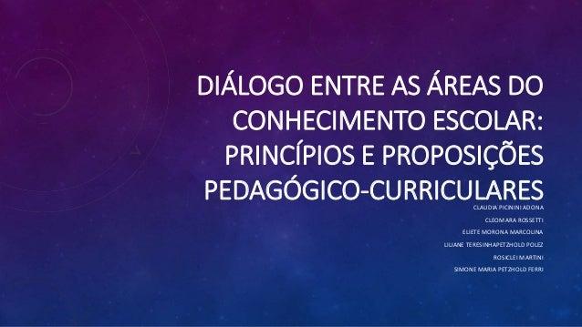 DIÁLOGO ENTRE AS ÁREAS DO CONHECIMENTO ESCOLAR: PRINCÍPIOS E PROPOSIÇÕES PEDAGÓGICO-CURRICULARESCLAUDIA PICININI ADONA CLE...