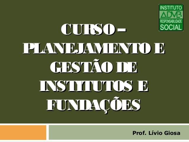 CURSO –CURSO – PLANEJAMENTO EPLANEJAMENTO E GESTÃO DEGESTÃO DE INSTITUTOS EINSTITUTOS E FUNDAÇÕESFUNDAÇÕES Prof. Lívio Gio...