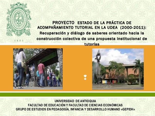 PROYECTO ESTADO DE LA PRÁCTICA DE            ACOMPAÑAMIENTO TUTORIAL EN LA UDEA (2000-2011):             Recuperación y di...