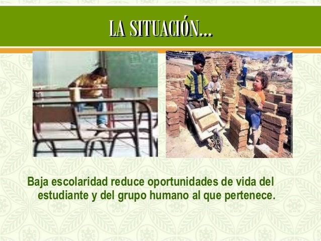 LA SITUACIÓN…Baja escolaridad reduce oportunidades de vida del  estudiante y del grupo humano al que pertenece.