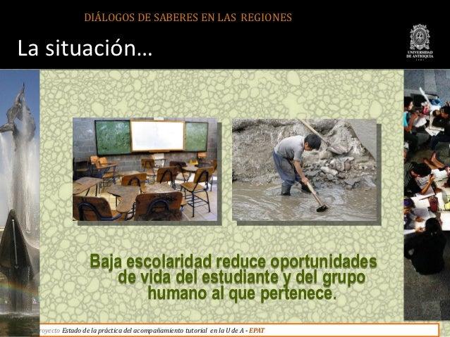 DIÁLOGOS DE SABERES EN LAS REGIONESLa situación…                   Baja escolaridad reduce oportunidades                  ...
