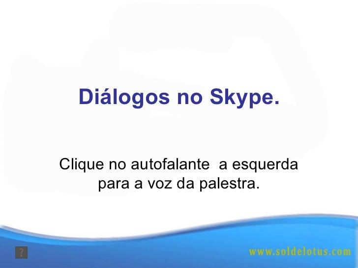 Diálogos no Skype. Clique no autofalante  a esquerda para a voz da palestra.