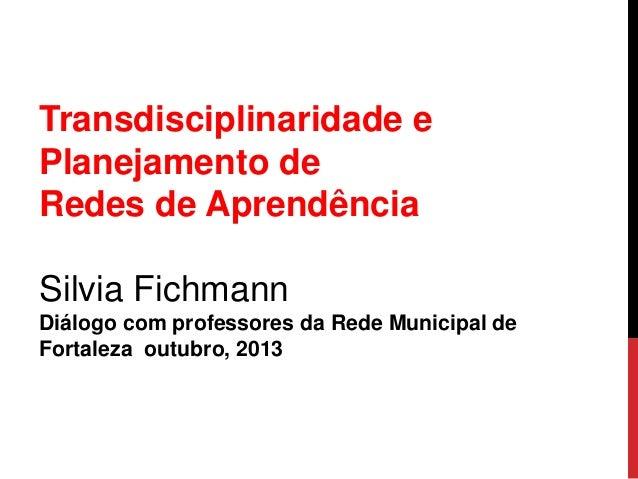 Transdisciplinaridade e Planejamento de Redes de Aprendência  Silvia Fichmann Diálogo com professores da Rede Municipal de...