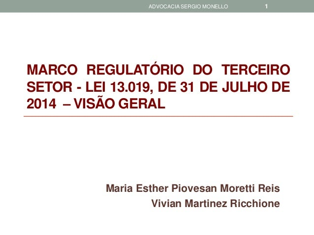 MARCOREGULATÓRIODOTERCEIROSETOR-LEI13.019,DE31DEJULHODE2014–VISÃOGERAL  Maria Esther Piovesan Moretti Reis  Vivian Martine...