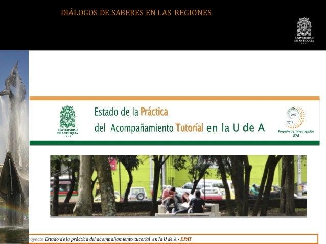 DIÁLOGOS DE SABERES EN LAS REGIONESProyecto Estado de la práctica del acompañamiento tutorial en la U de A - EPAT