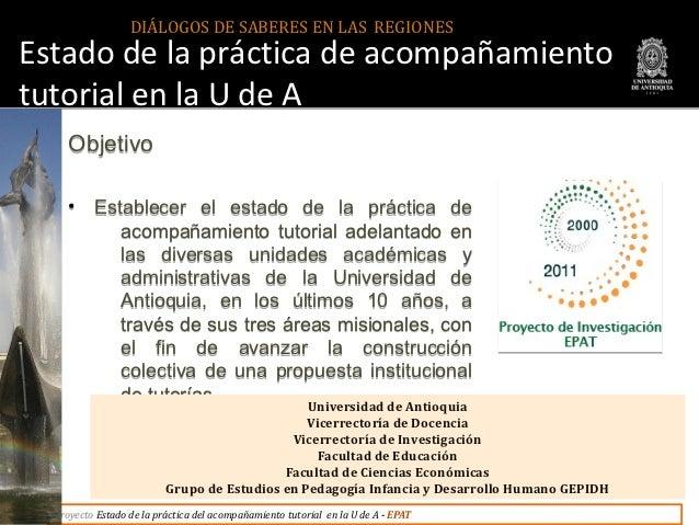 DIÁLOGOS DE SABERES EN LAS REGIONESEstado de la práctica de acompañamientotutorial en la U de A     Objetivo     •    Esta...