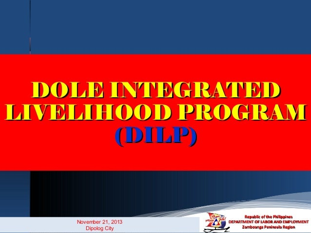 DOLE INTEGRATED LIVELIHOOD PROGRAM (DILP)  November 21, 2013 Dipolog City  Republic of the Philippines DEPARTMENT OF LABOR...