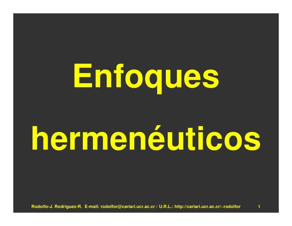Enfoques hermenéuticos Rodolfo-J. Rodríguez-R. E-mail: rodolfor@cariari.ucr.ac.cr / U.R.L.: http://cariari.ucr.ac.cr/~rodo...