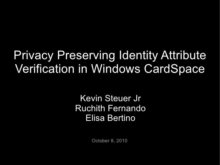 Privacy Preserving Identity Attribute Verification in Windows CardSpace              Kevin Steuer Jr            Ruchith Fe...