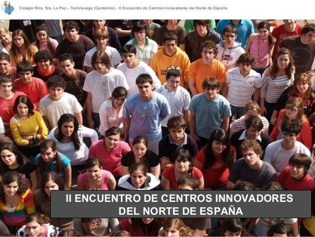Colegio Ntra. Sra. La Paz – Torrelavega (Cantabria) – II Encuentro de Centros Innovadores del Norte de España II ENCUENTRO...