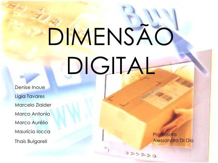 DIMENSÃO DIGITAL Denise Inoue Ligia Tavares Marcelo Zlaider Marco Antonio Marco Aurélio Maurício Iocca Thaís Bulgareli   P...