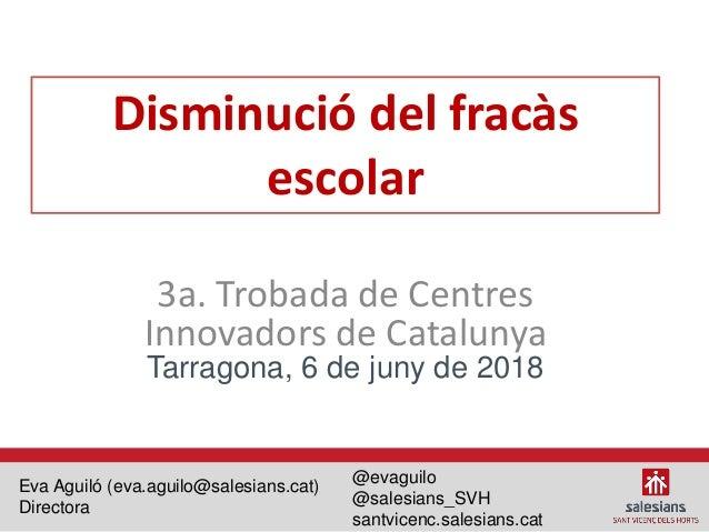 Disminució del fracàs escolar 3a. Trobada de Centres Innovadors de Catalunya Tarragona, 6 de juny de 2018 Eva Aguiló (eva....