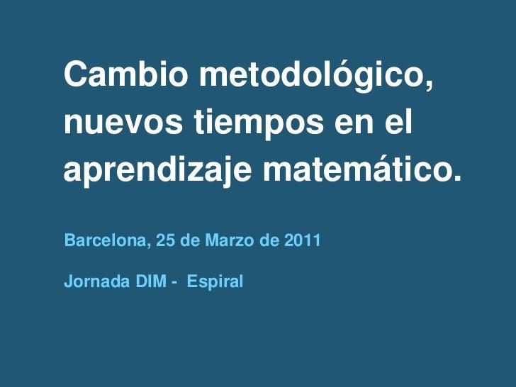 Cambio metodológico,nuevos tiempos en elaprendizaje matemático.Barcelona, 25 de Marzo de 2011Jornada DIM - Espiral