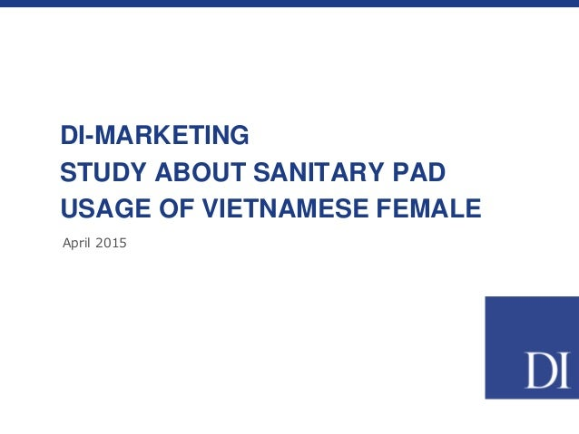 April 2015 DI-MARKETING STUDY ABOUT SANITARY PAD USAGE OF VIETNAMESE FEMALE