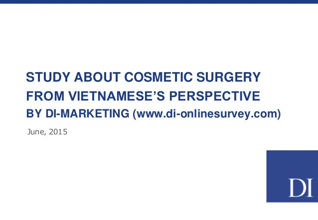 STUDY ABOUT COSMETIC SURGERY FROM VIETNAMESE'S PERSPECTIVE BY DI-MARKETING (www.di-onlinesurvey.com) June, 2015