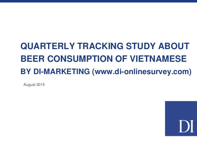 QUARTERLY TRACKING STUDY ABOUT BEER CONSUMPTION OF VIETNAMESE BY DI-MARKETING (www.di-onlinesurvey.com) August 2015