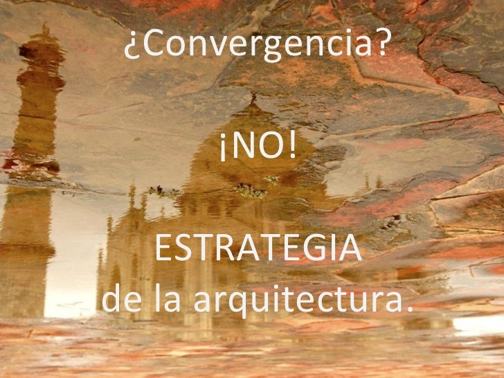 ¿Convergencia? ¡NO! ESTRATEGIA de la arquitectura.
