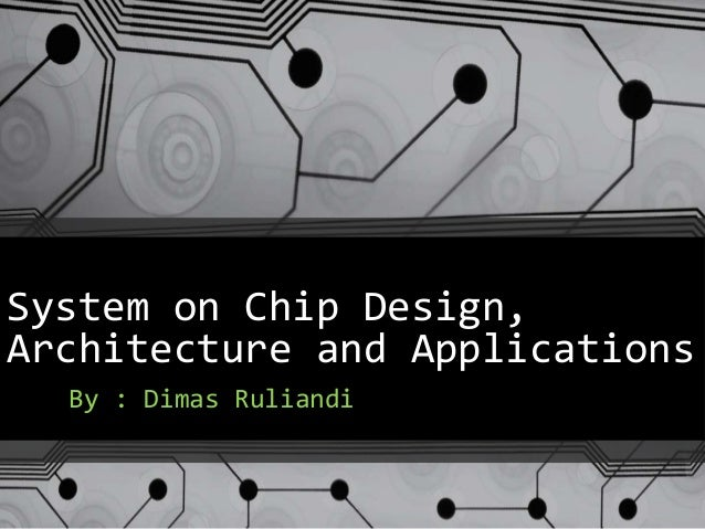 System on Chip Design, Architecture and Applications By : Dimas Ruliandi