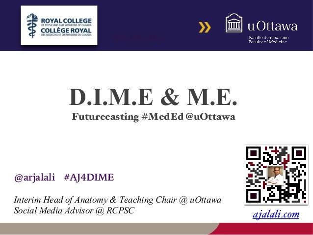 @arjalali #DalMedEd  D.I.M.E & M.E.  Futurecasting #MedEd @uOttawa  @arjalali #AJ4DIME  Interim Head of Anatomy & Teaching...