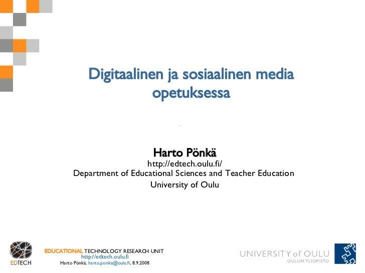 Digitaalinen ja sosiaalinen media opetuksessa Harto Pönkä http://edtech.oulu.fi/ Department of Educational Sciences and Te...