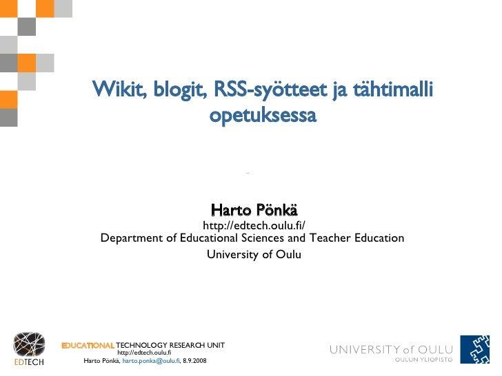 Wikit, blogit, RSS-syötteet ja tähtimalli opetuksessa Harto Pönkä http://edtech.oulu.fi/ Department of Educational Science...