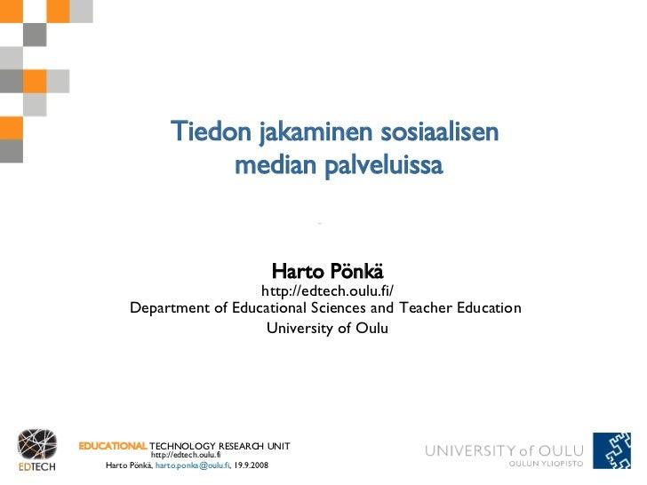 Tiedon jakaminen sosiaalisen  median palveluissa Harto Pönkä http://edtech.oulu.fi/ Department of Educational Sciences and...