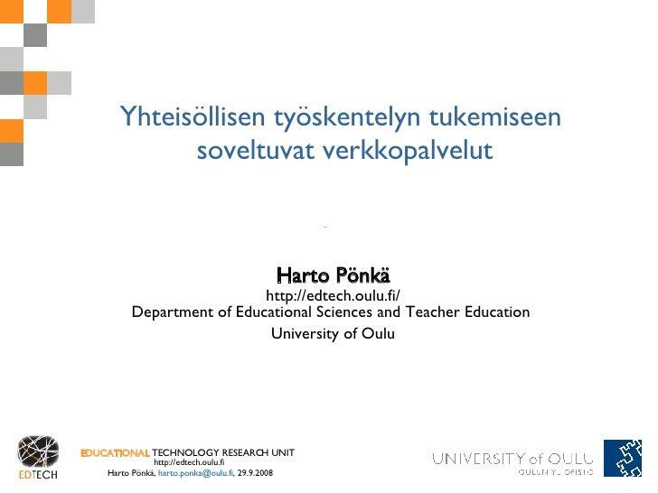 Yhteisöllisen työskentelyn tukemiseen  soveltuvat verkkopalvelut Harto Pönkä http://edtech.oulu.fi/ Department of Educatio...