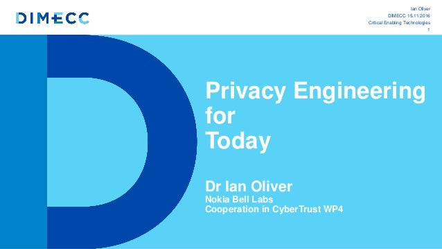 Privacy Engineering for Today Dr Ian Oliver Nokia Bell Labs Cooperation in CyberTrust WP4 1 Ian Oliver DIMECC 15.11.2016 C...