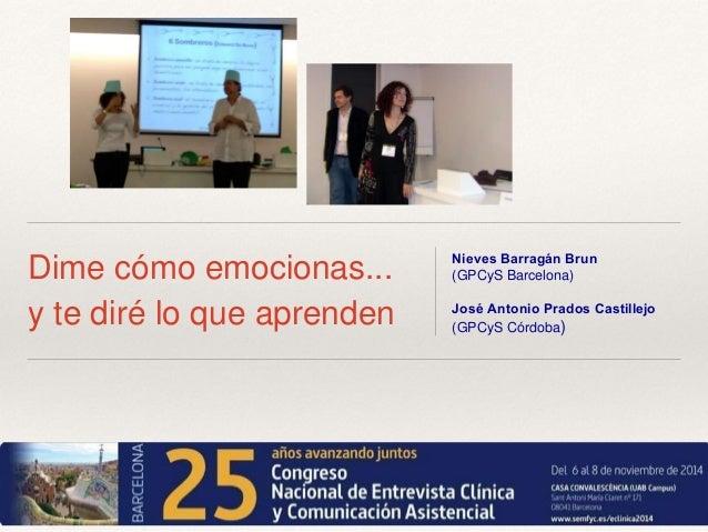 Dime cómo emocionas...  y te diré lo que aprenden  Nieves Barragán Brun  (GPCyS Barcelona)  José Antonio Prados Castillejo...