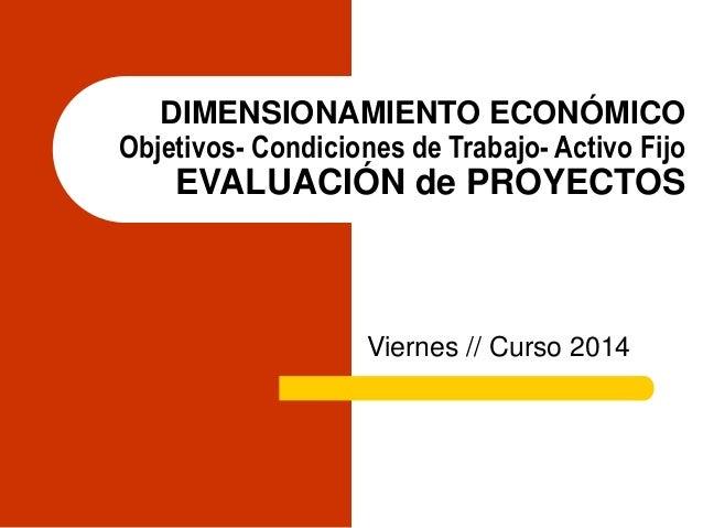 DIMENSIONAMIENTO ECONÓMICO Objetivos- Condiciones de Trabajo- Activo Fijo EVALUACIÓN de PROYECTOS Viernes // Curso 2014