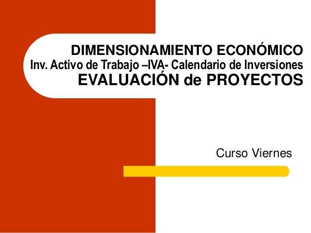 DIMENSIONAMIENTO ECONÓMICO Inv. Activo de Trabajo –IVA- Calendario de Inversiones EVALUACIÓN de PROYECTOS Curso Viernes