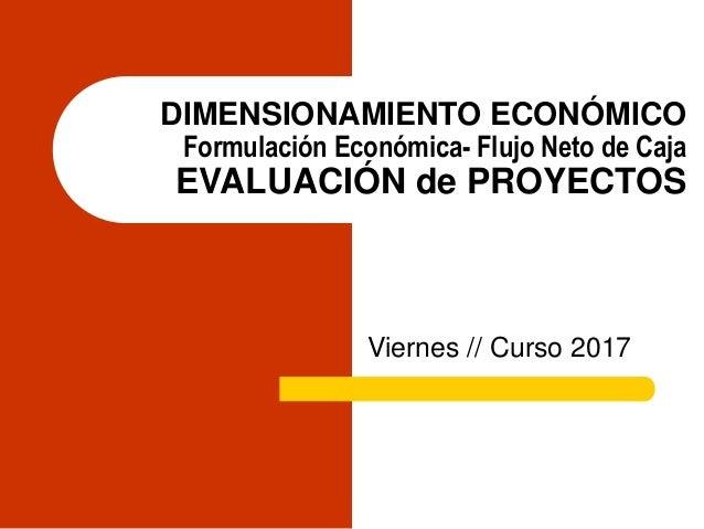 DIMENSIONAMIENTO ECONÓMICO Formulación Económica- Flujo Neto de Caja EVALUACIÓN de PROYECTOS Viernes // Curso 2015