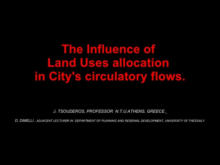The Influence of  Land Uses allocation  in City's circulatory flows. J. TSOUDEROS, PROFESSOR  N.T.U.ATHENS, GREECE.   D. D...