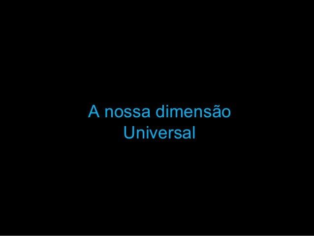 A nossa dimensãoA nossa dimensão UniversalUniversal