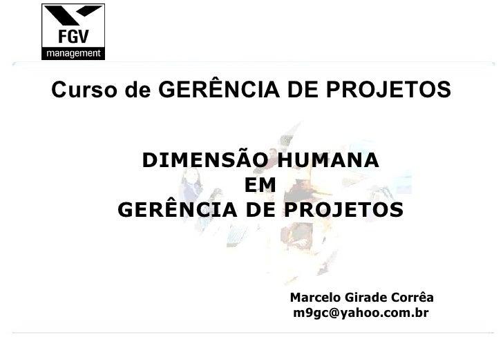 Marcelo Girade Corrêa [email_address] DIMENSÃO HUMANA EM GERÊNCIA DE PROJETOS