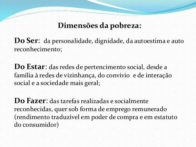 Dimensões da pobreza: Do Ser: da personalidade, dignidade, da autoestima e auto reconhecimento; Do Estar: das redes de per...
