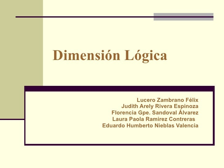 Dimensión Lógica   Lucero Zambrano Félix Judith Arely Rivera Espinoza Florencia Gpe. Sandoval Álvarez Laura Paola Ramírez ...
